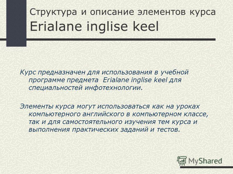Структура и описание элементов курса Erialane inglise keel Курс предназначен для использования в учебной программе предмета Erialane inglise keel для специальностей инфотехнологии. Элементы курса могут использоваться как на уроках компьютерного англи