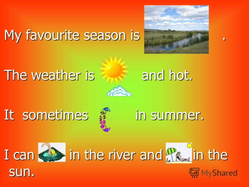 My favourite season is.. The weather is and hot. It sometimes in summer. I can in the river and in the sun.
