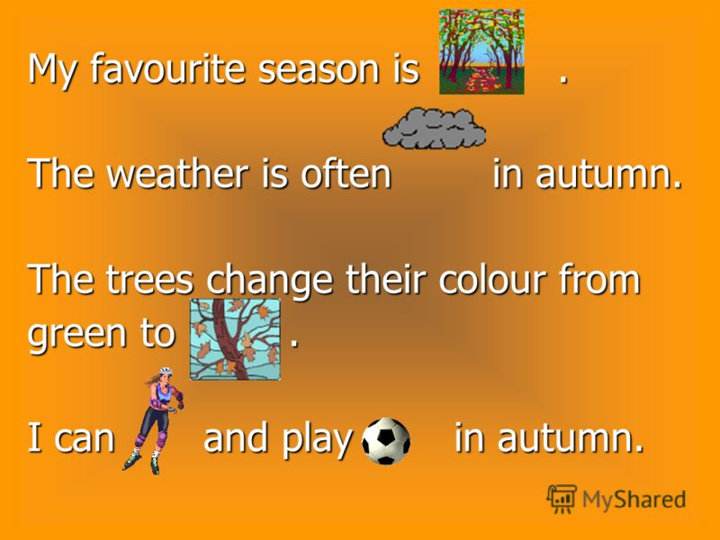 My favourite season is. The weather is often in autumn. The trees change their colour from green to. I can and play in autumn.