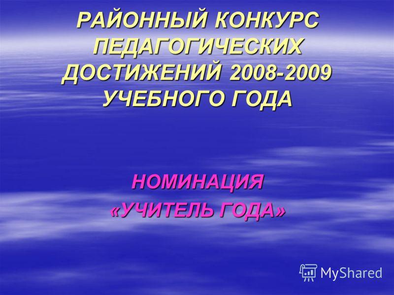 РАЙОННЫЙ КОНКУРС ПЕДАГОГИЧЕСКИХ ДОСТИЖЕНИЙ 2008-2009 УЧЕБНОГО ГОДА НОМИНАЦИЯ «УЧИТЕЛЬ ГОДА»