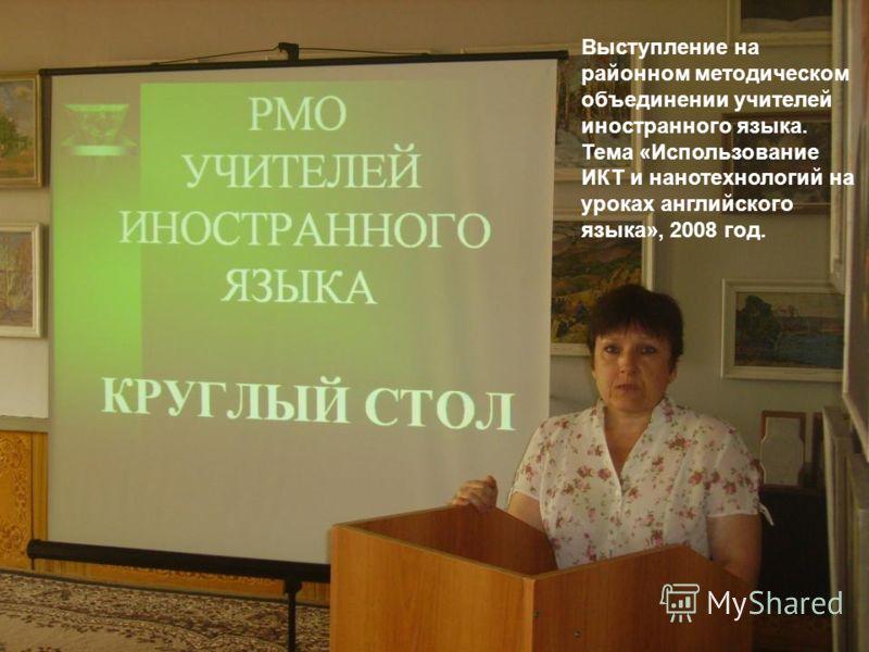 Выступление на районном методическом объединении учителей иностранного языка. Тема «Использование ИКТ и нанотехнологий на уроках английского языка», 2008 год.