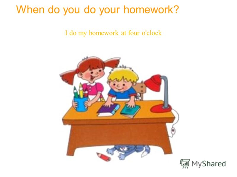 When do you do your homework? I do my homework at four o'clock