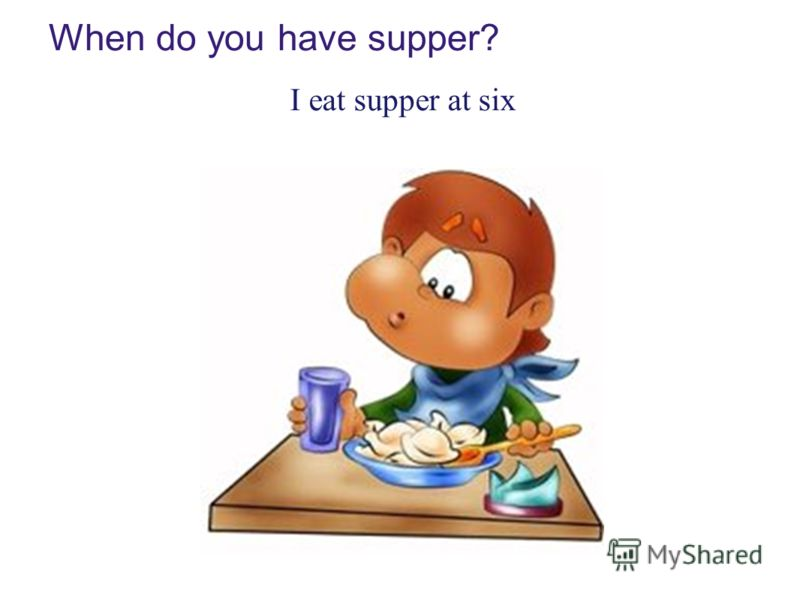 When do you have supper? I eat supper at six