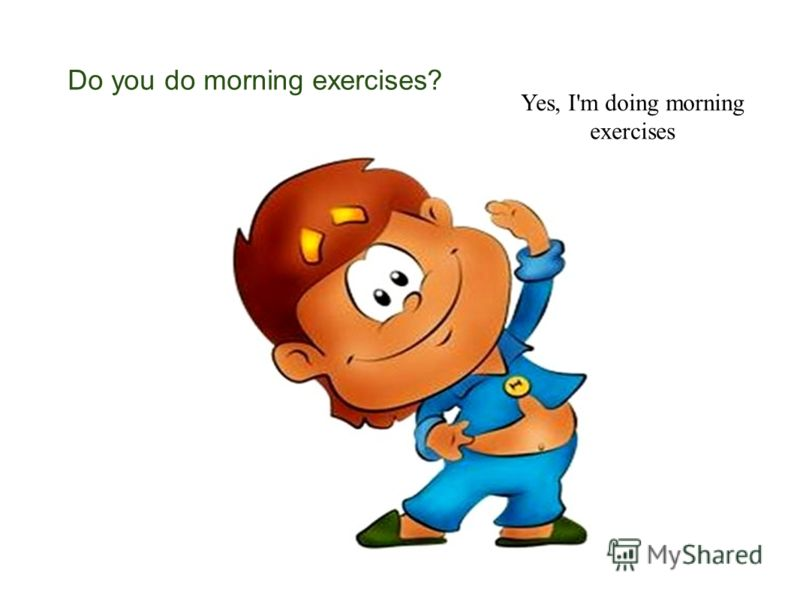 Do you do morning exercises? Yes, I'm doing morning exercises