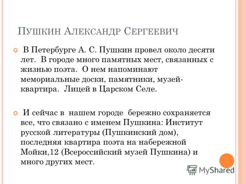 П УШКИН А ЛЕКСАНДР С ЕРГЕЕВИЧ В Петербурге А. С. Пушкин провел около десяти лет. В городе много памятных мест, связанных с жизнью поэта. О нем напоминают мемориальные доски, памятники, музей- квартира. Лицей в Царском Селе. И сейчас в нашем городе бе