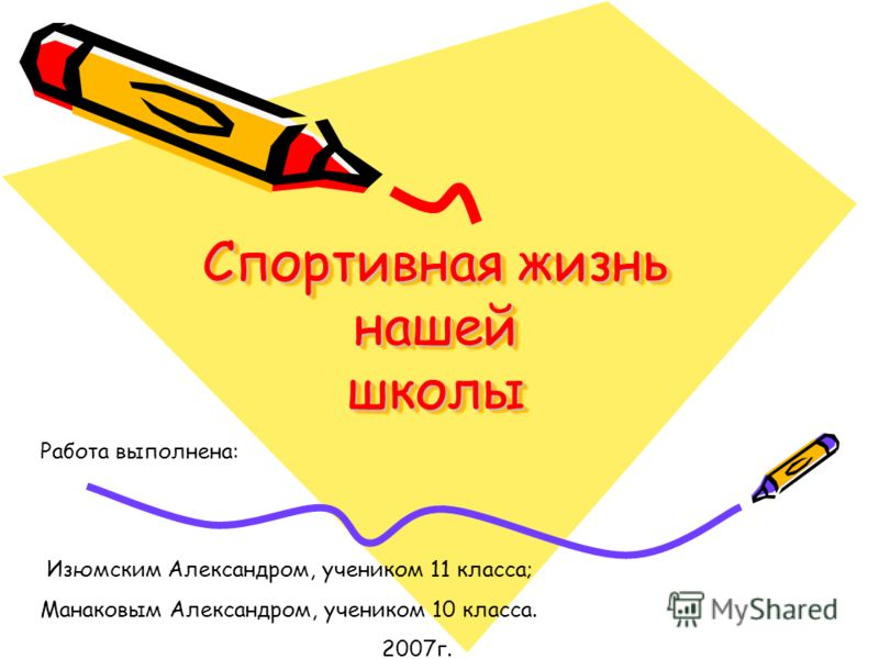 Спортивная жизнь нашей школы Работа выполнена: Изюмским Александром, учеником 11 класса; Манаковым Александром, учеником 10 класса. 2007г.