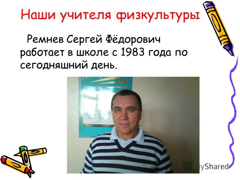 Ремнев Сергей Фёдорович работает в школе с 1983 года по сегодняшний день. Наши учителя физкультуры
