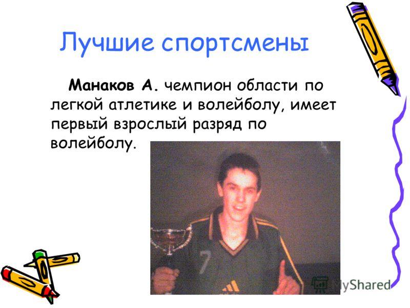 Лучшие спортсмены Манаков А. чемпион области по легкой атлетике и волейболу, имеет первый взрослый разряд по волейболу.