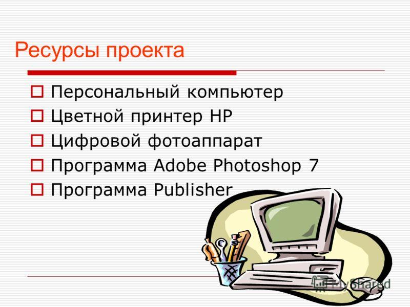 Персональный компьютер Цветной принтер НР Цифровой фотоаппарат Программа Adobe Photoshop 7 Программа Publisher Ресурсы проекта