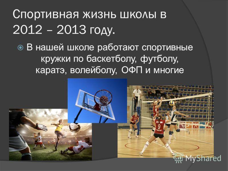 Спортивная жизнь школы в 2012 – 2013 году. В нашей школе работают спортивные кружки по баскетболу, футболу, каратэ, волейболу, ОФП и многие другие.
