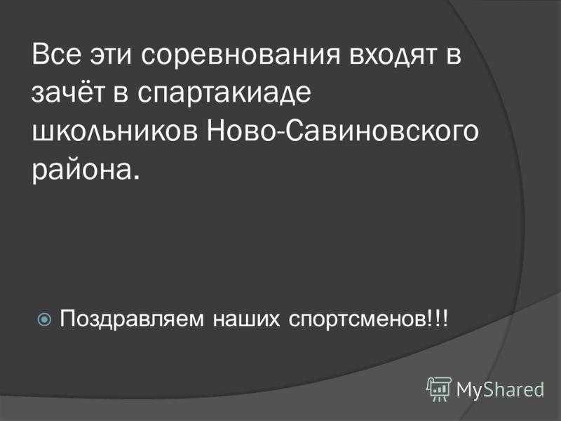 Все эти соревнования входят в зачёт в спартакиаде школьников Ново-Савиновского района. Поздравляем наших спортсменов!!!