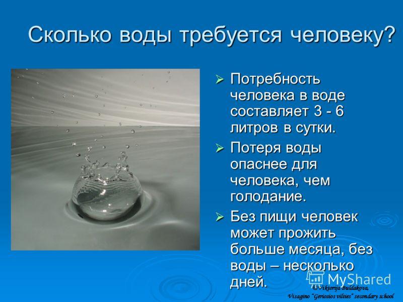 Сколько воды требуется человеку? Потребность человека в воде составляет 3 - 6 литров в сутки. Потребность человека в воде составляет 3 - 6 литров в сутки. Потеря воды опаснее для человека, чем голодание. Потеря воды опаснее для человека, чем голодани