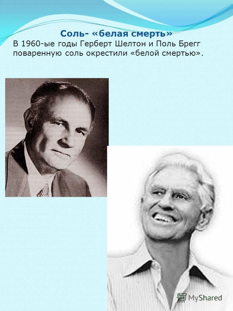 Соль- «белая смерть» В 1960-ые годы Герберт Шелтон и Поль Брегг поваренную соль окрестили «белой смертью».