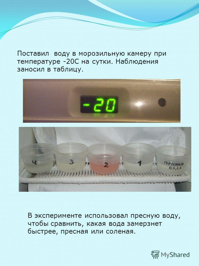 Поставил воду в морозильную камеру при температуре -20С на сутки. Наблюдения заносил в таблицу. В эксперименте использовал пресную воду, чтобы сравнить, какая вода замерзнет быстрее, пресная или соленая.
