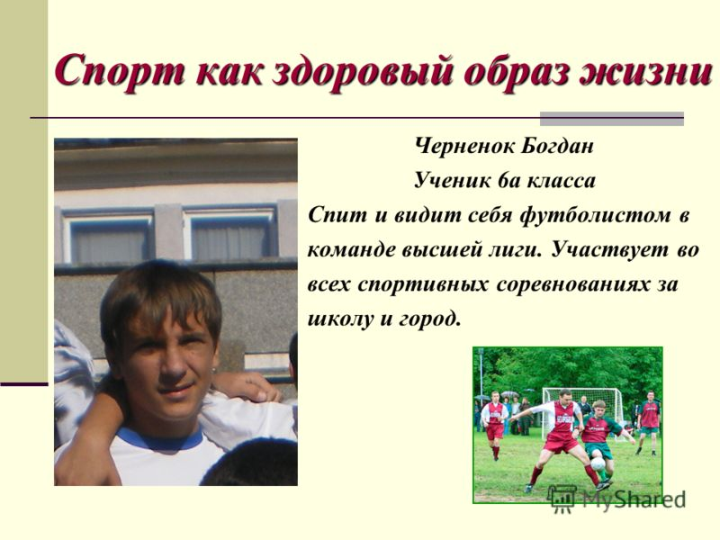 Спорт как здоровый образ жизни Черненок Богдан Ученик 6а класса Спит и видит себя футболистом в команде высшей лиги. Участвует во всех спортивных соревнованиях за школу и город.