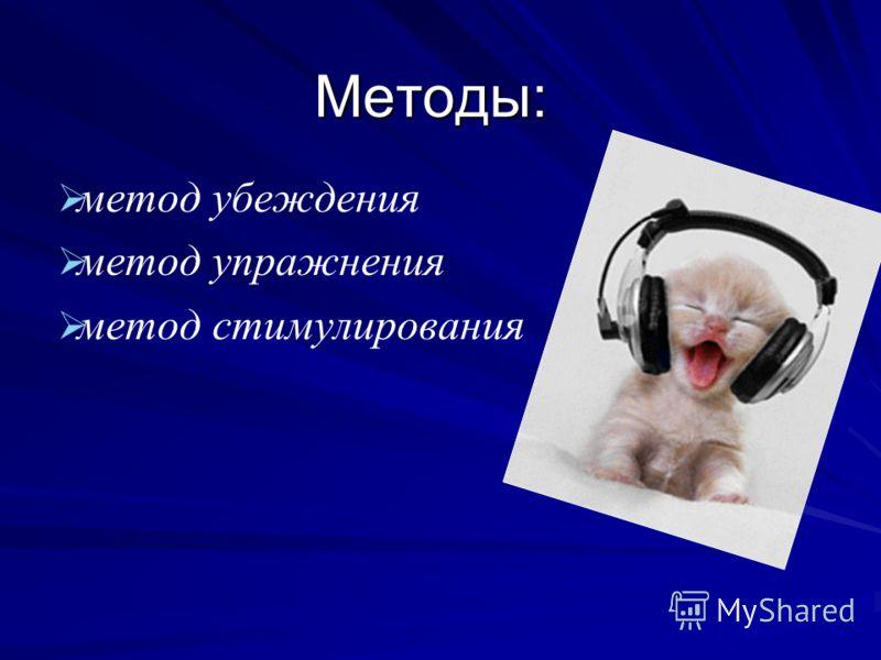 Методы: метод убеждения метод упражнения метод стимулирования