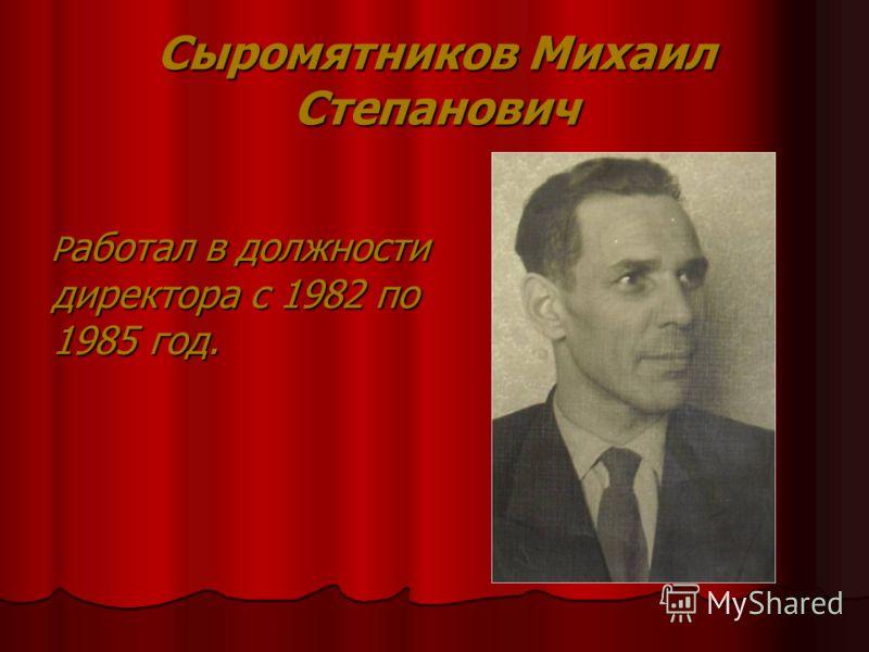 Сыромятников Михаил Степанович Р аботал в должности директора с 1982 по 1985 год. Р аботал в должности директора с 1982 по 1985 год.