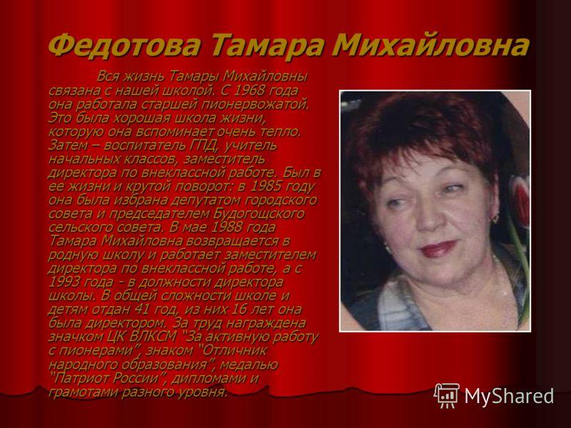 Федотова Тамара Михайловна Вся жизнь Тамары Михайловны связана с нашей школой. С 1968 года она работала старшей пионервожатой. Это была хорошая школа жизни, которую она вспоминает очень тепло. Затем – воспитатель ГПД, учитель начальных классов, замес