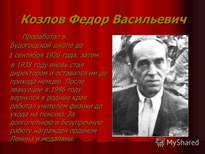 Козлов Федор Васильевич Проработал в Будогощской школе до Проработал в Будогощской школе до 1 сентября 1926 года, затем 1 сентября 1926 года, затем в 1938 году вновь стал директором и оставался им до прихода немцев. После эвакуации в 1946 году вернул
