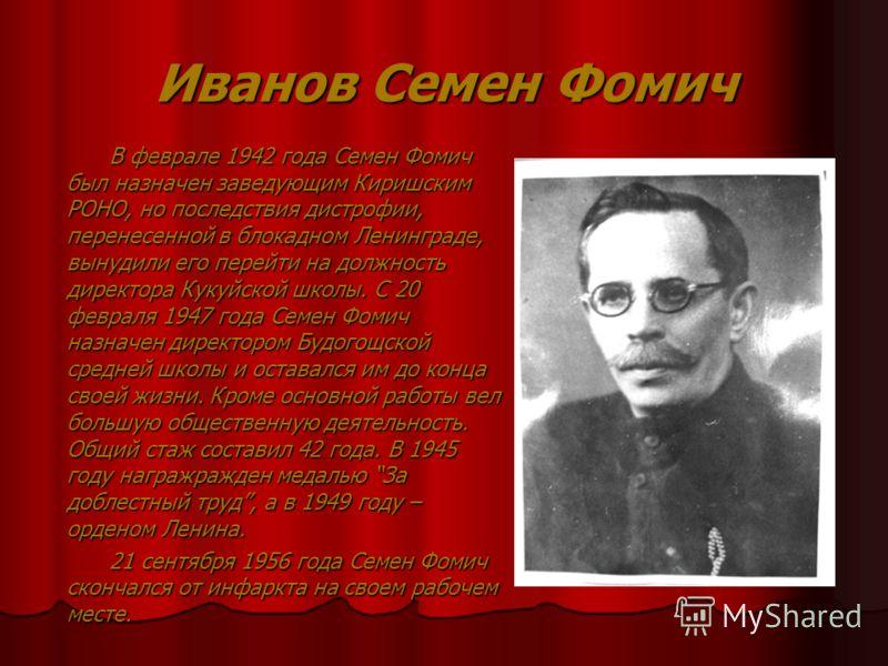Иванов Семен Фомич В феврале 1942 года Семен Фомич был назначен заведующим Киришским РОНО, но последствия дистрофии, перенесенной в блокадном Ленинграде, вынудили его перейти на должность директора Кукуйской школы. С 20 февраля 1947 года Семен Фомич