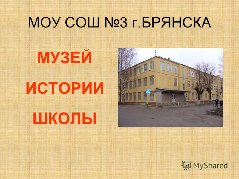 МОУ СОШ 3 г.БРЯНСКА МУЗЕЙ ИСТОРИИ ШКОЛЫ