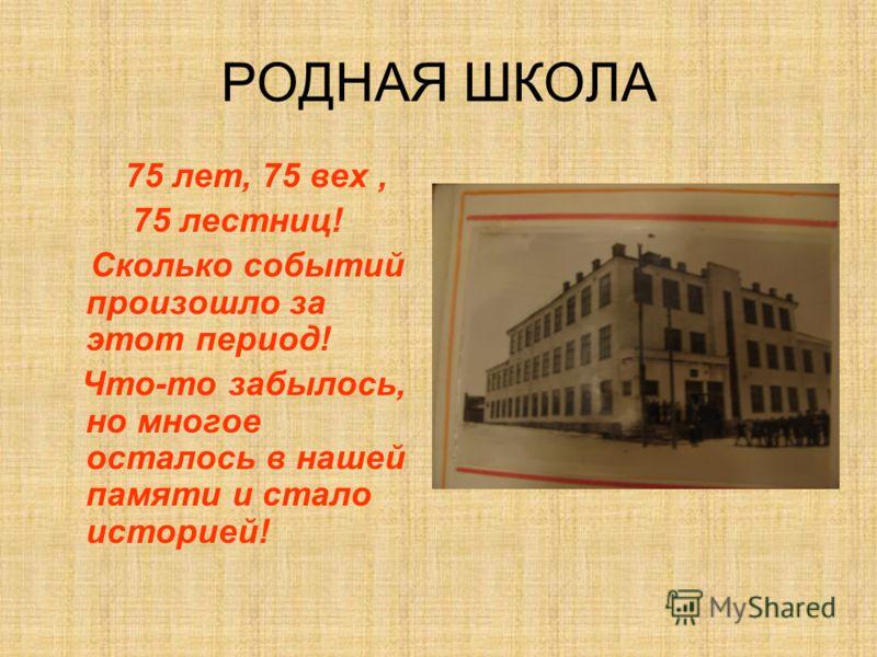 РОДНАЯ ШКОЛА 75 лет, 75 вех, 75 лестниц! Сколько событий произошло за этот период! Что-то забылось, но многое осталось в нашей памяти и стало историей!