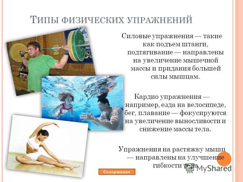 Т ИПЫ ФИЗИЧЕСКИХ УПРАЖНЕНИЙ Силовые упражнения такие как подъем штанги, подтягивание направлены на увеличение мышечной массы и придания большей силы мышцам. Кардио упражнения например, езда на велосипеде, бег, плавание фокусируются на увеличение выно