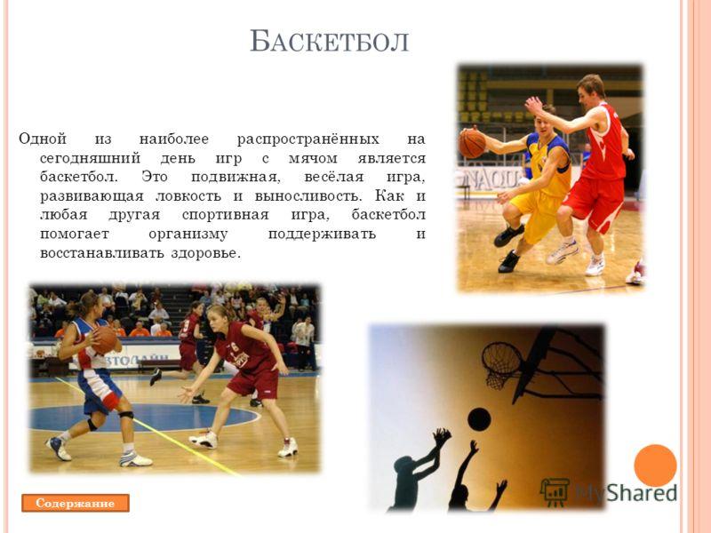 Б АСКЕТБОЛ Одной из наиболее распространённых на сегодняшний день игр с мячом является баскетбол. Это подвижная, весёлая игра, развивающая ловкость и выносливость. Как и любая другая спортивная игра, баскетбол помогает организму поддерживать и восста