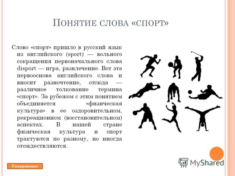 П ОНЯТИЕ СЛОВА « СПОРТ » Слово «спорт» пришло в русский язык из английского (sport) вольного сокращения первоначального слова disport игра, развлечение. Вот эта первооснова английского слова и вносит разночтение, отсюда различное толкование термина «
