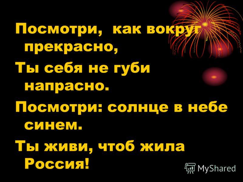 Посмотри, как вокруг прекрасно, Ты себя не губи напрасно. Посмотри: солнце в небе синем. Ты живи, чтоб жила Россия!