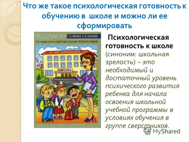 Что же такое психологическая готовность к обучению в школе и можно ли ее сформировать Психологическая готовность к школе ( синоним : школьная зрелость ) – это необходимый и достаточный уровень психического развития ребенка для начала освоения школьно