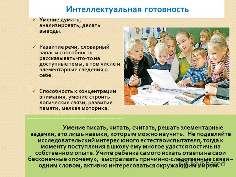 Умение писать, читать, считать, решать элементарные задачки, это лишь навыки, которым можно научить. Не подавляйте исследовательский интерес юного естествоиспытателя, тогда к моменту поступления в школу ему многое удастся постичь на собственном опыте