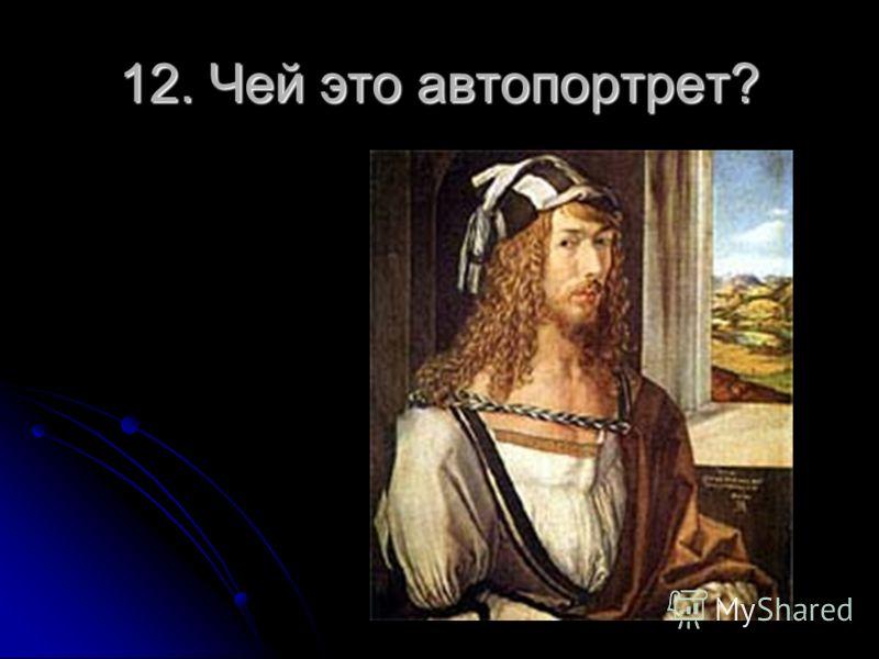 12. Чей это автопортрет?