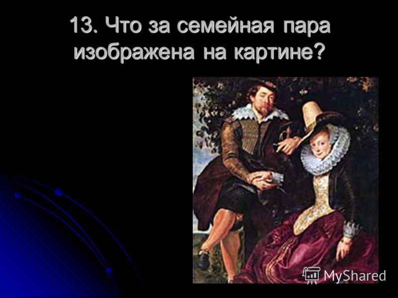 13. Что за семейная пара изображена на картине?