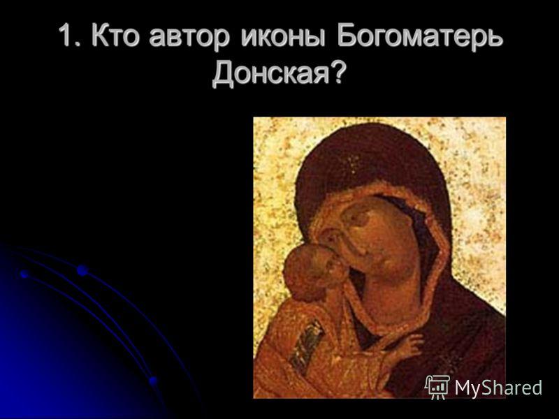 1. Кто автор иконы Богоматерь Донская?