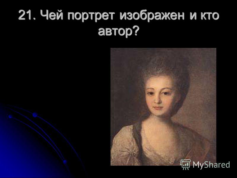 21. Чей портрет изображен и кто автор?