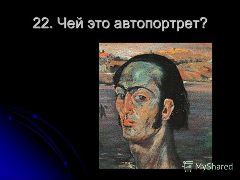 22. Чей это автопортрет?