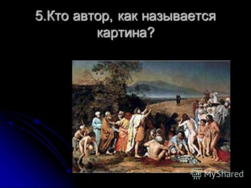 5.Кто автор, как называется картина?