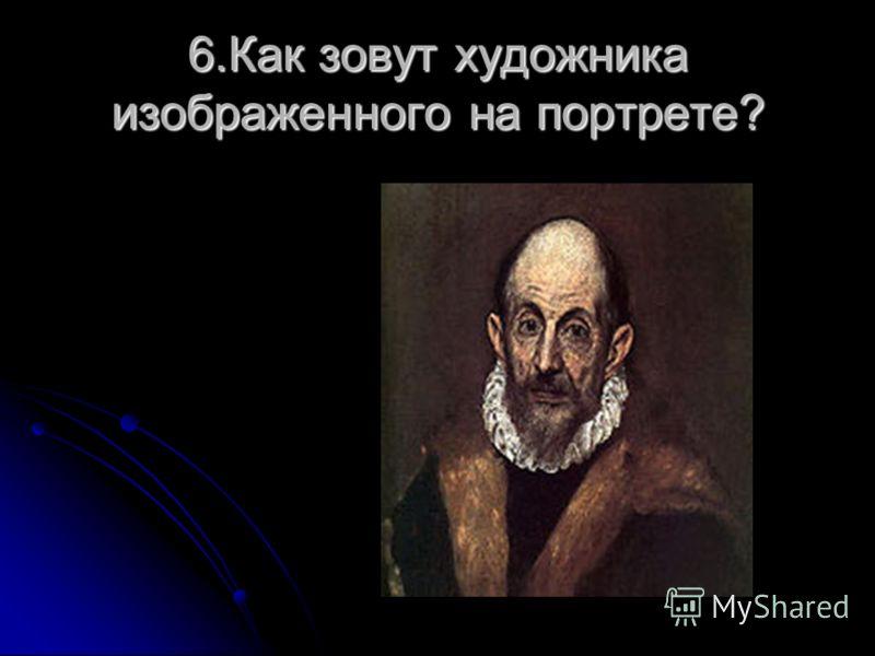 6.Как зовут художника изображенного на портрете?