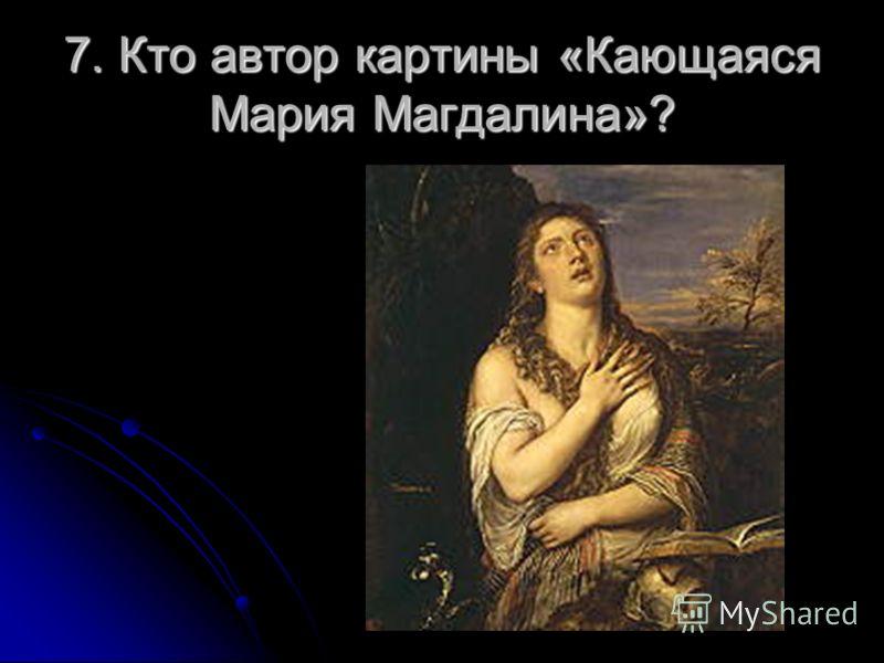 7. Кто автор картины «Кающаяся Мария Магдалина»?