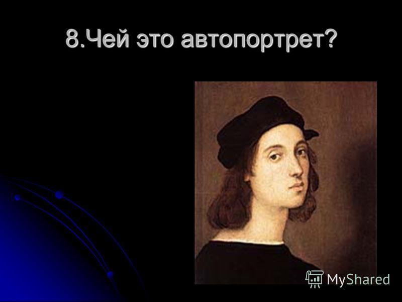 8.Чей это автопортрет?