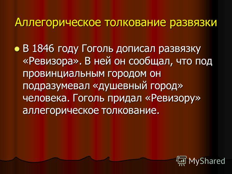 Аллегорическое толкование развязки В 1846 году Гоголь дописал развязку «Ревизора». В ней он сообщал, что под провинциальным городом он подразумевал «душевный город» человека. Гоголь придал «Ревизору» аллегорическое толкование. В 1846 году Гоголь допи