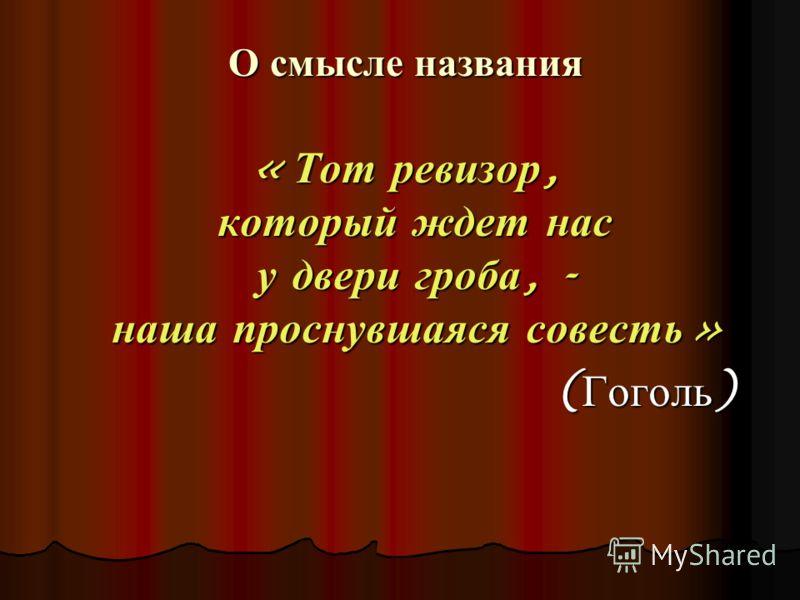 О смысле названия О смысле названия « Тот ревизор, который ждет нас у двери гроба, - наша проснувшаяся совесть » ( Гоголь )