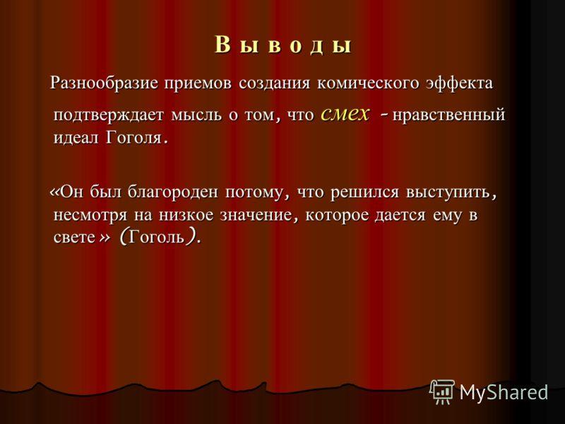 В ы в о д ы Разнообразие приемов создания комического эффекта подтверждает мысль о том, что смех – нравственный идеал Гоголя. Разнообразие приемов создания комического эффекта подтверждает мысль о том, что смех – нравственный идеал Гоголя. « Он был б