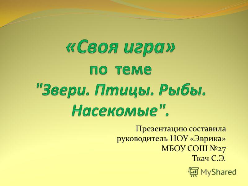 Презентацию составила руководитель НОУ «Эврика» МБОУ СОШ 27 Ткач С.Э.