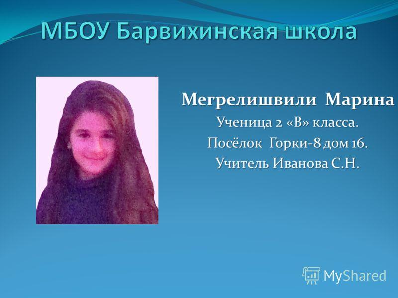 Мегрелишвили Марина Ученица 2 «В» класса. Посёлок Горки-8 дом 16. Учитель Иванова С.Н.