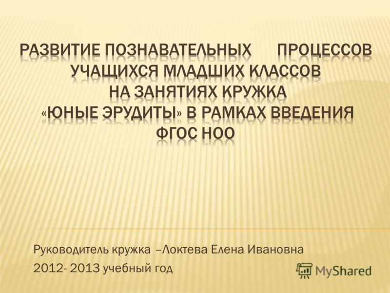 Руководитель кружка –Локтева Елена Ивановна 2012- 2013 учебный год