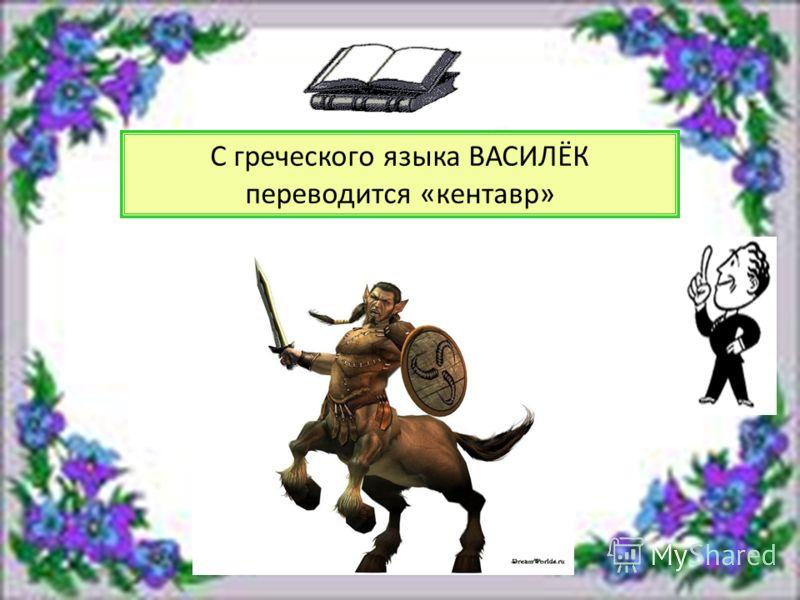 С греческого языка ВАСИЛЁК переводится «кентавр»