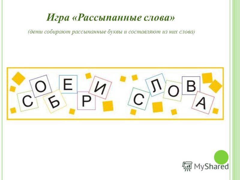 Игра «Рассыпанные слова» (дети собирают рассыпанные буквы и составляют из них слова)
