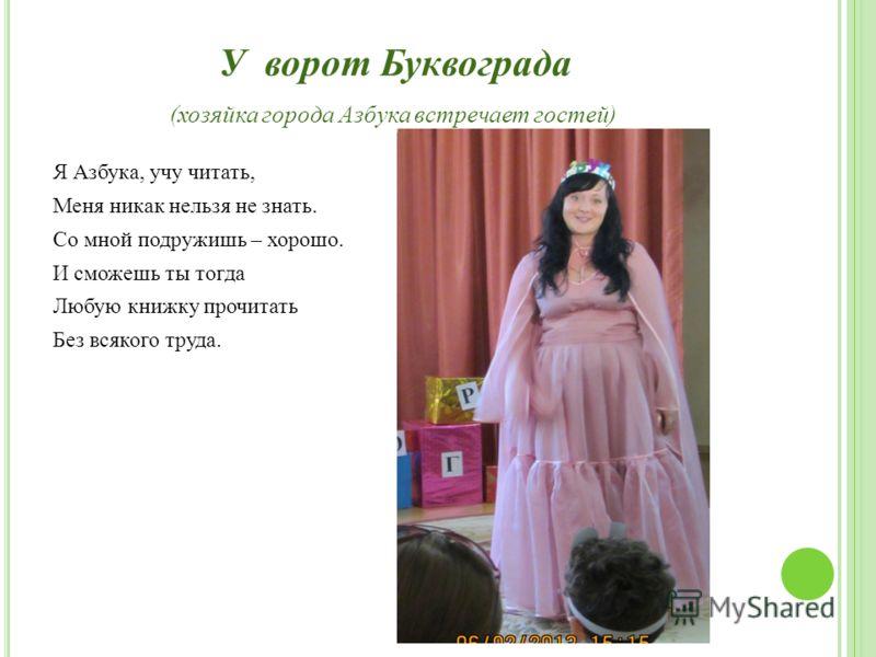 У ворот Буквограда (хозяйка города Азбука встречает гостей) Я Азбука, учу читать, Меня никак нельзя не знать. Со мной подружишь – хорошо. И сможешь ты тогда Любую книжку прочитать Без всякого труда.